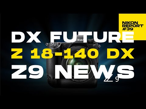 Z 18-140mm lens announced, More Z9 News, Z9x in Poland, 28-300 NO MORE, Future of DX Nikon Report 39